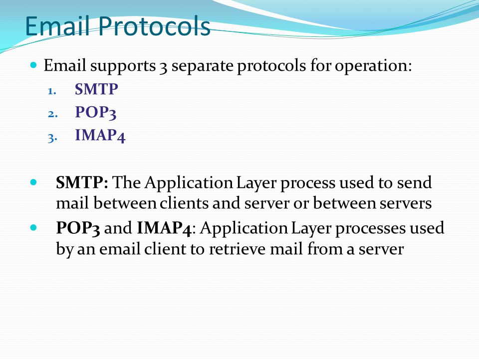 Email Protocols Email supports 3 separate protocols for operation: 1. SMTP 2. POP3 3. IMAP4 SMTP: The Application Layer process used to send mail betw