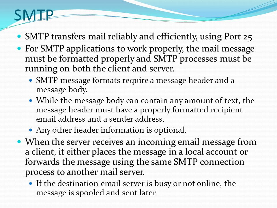 SMTP SMTP transfers mail reliably and efficiently, using Port 25 For SMTP applications to work properly, the mail message must be formatted properly a
