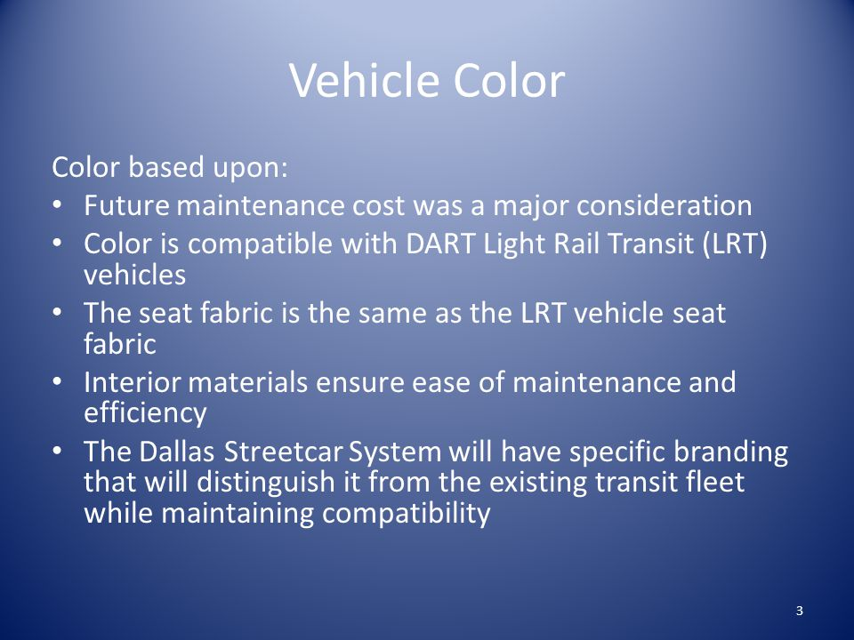 Vehicle Color Color based upon: Future maintenance cost was a major consideration Color is compatible with DART Light Rail Transit (LRT) vehicles The seat fabric is the same as the LRT vehicle seat fabric Interior materials ensure ease of maintenance and efficiency The Dallas Streetcar System will have specific branding that will distinguish it from the existing transit fleet while maintaining compatibility 3