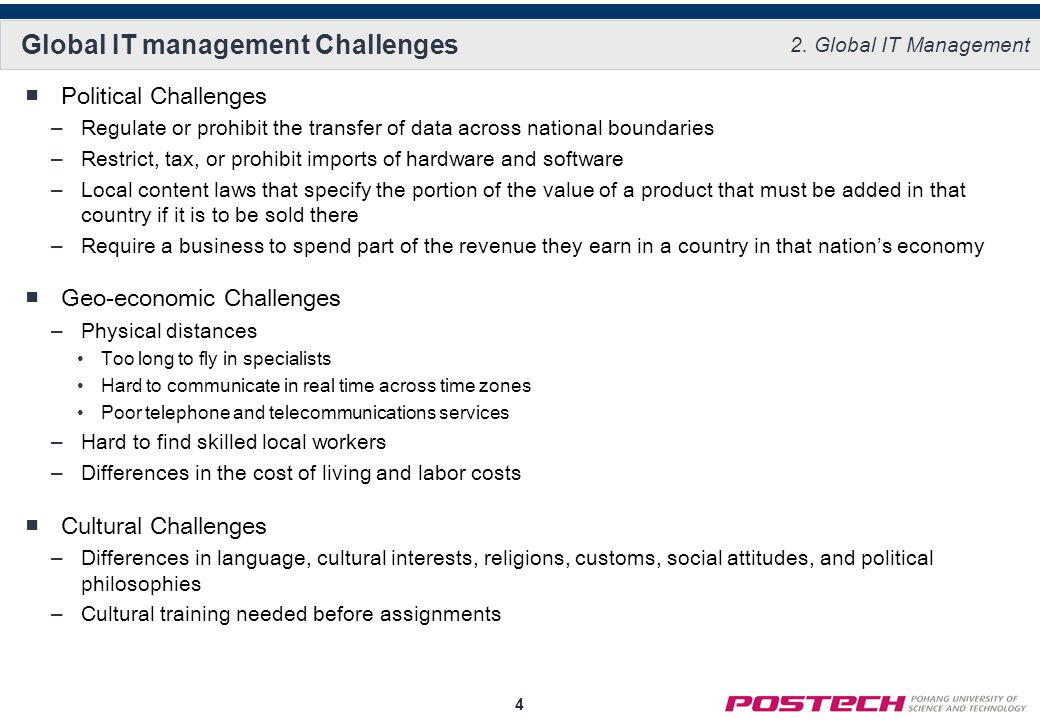 4 Global IT management Challenges Political Challenges –Regulate or prohibit the transfer of data across national boundaries –Restrict, tax, or prohibit imports of hardware and software –Local content laws that specify the portion of the value of a product that must be added in that country if it is to be sold there –Require a business to spend part of the revenue they earn in a country in that nations economy Geo-economic Challenges –Physical distances Too long to fly in specialists Hard to communicate in real time across time zones Poor telephone and telecommunications services –Hard to find skilled local workers –Differences in the cost of living and labor costs Cultural Challenges –Differences in language, cultural interests, religions, customs, social attitudes, and political philosophies –Cultural training needed before assignments 2.