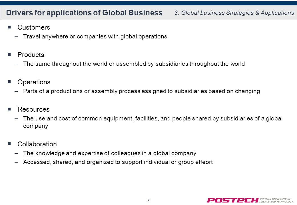 7 Drivers for applications of Global Business Customers –Travel anywhere or companies with global operations Products –The same throughout the world or assembled by subsidiaries throughout the world Operations –Parts of a productions or assembly process assigned to subsidiaries based on changing Resources –The use and cost of common equipment, facilities, and people shared by subsidiaries of a global company Collaboration –The knowledge and expertise of colleagues in a global company –Accessed, shared, and organized to support individual or group effeort 3.