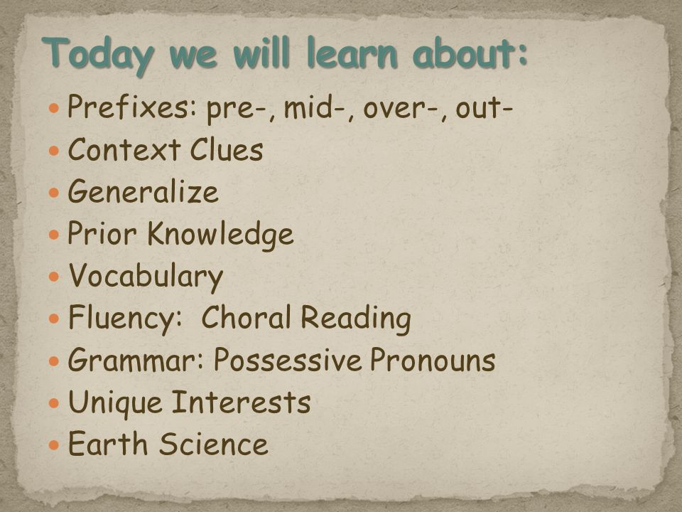 Prefixes: pre-, mid-, over-, out- Context Clues Generalize Prior Knowledge Vocabulary Fluency: Choral Reading Grammar: Possessive Pronouns Unique Interests Earth Science