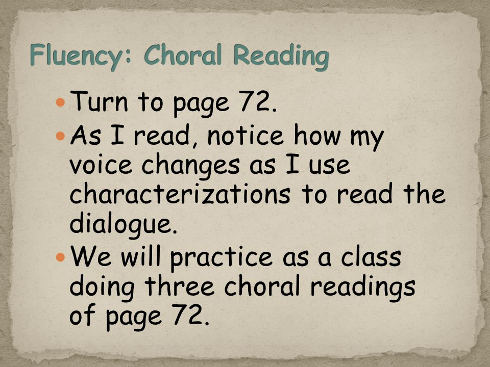 Turn to page 72. As I read, notice how my voice changes as I use characterizations to read the dialogue. We will practice as a class doing three chora