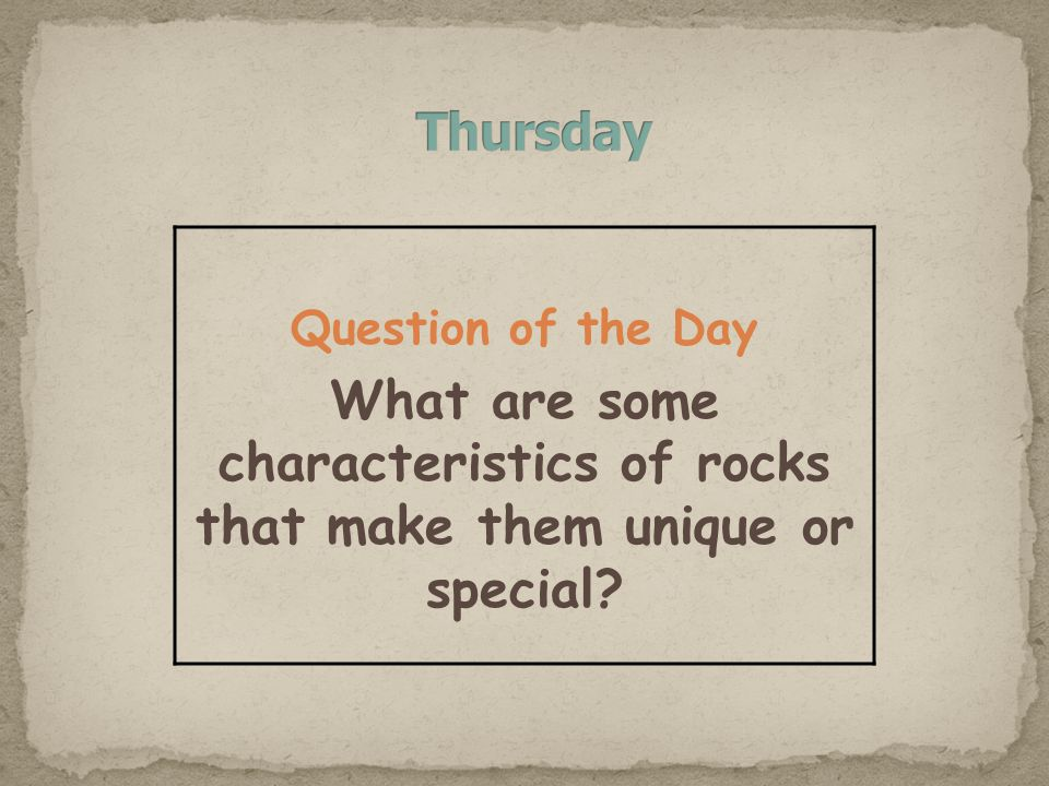 Question of the Day What are some characteristics of rocks that make them unique or special