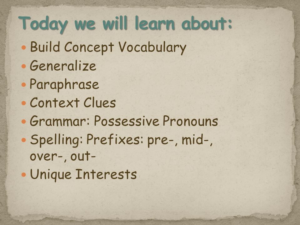 Build Concept Vocabulary Generalize Paraphrase Context Clues Grammar: Possessive Pronouns Spelling: Prefixes: pre-, mid-, over-, out- Unique Interests