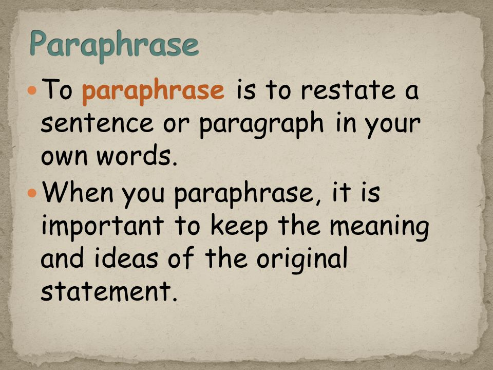 To paraphrase is to restate a sentence or paragraph in your own words.