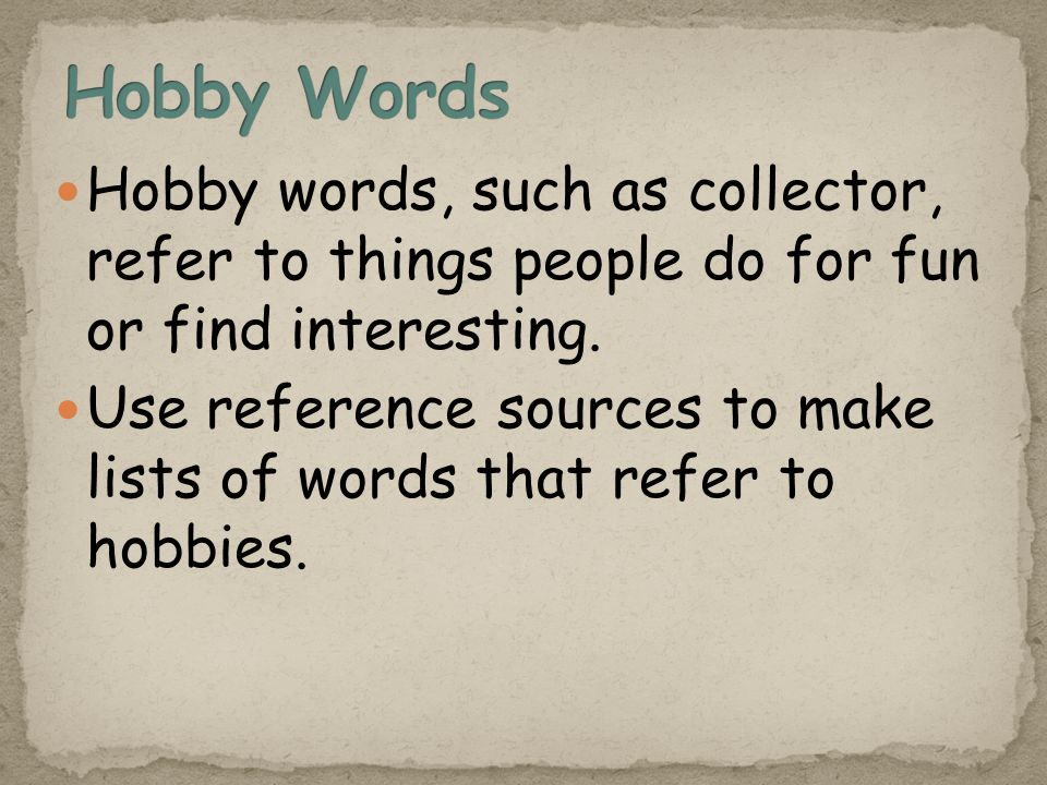 Hobby words, such as collector, refer to things people do for fun or find interesting.
