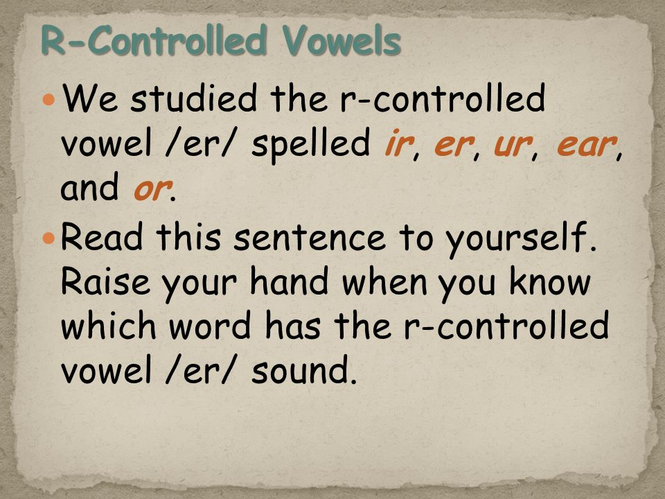 We studied the r-controlled vowel /er/ spelled ir, er, ur, ear, and or.