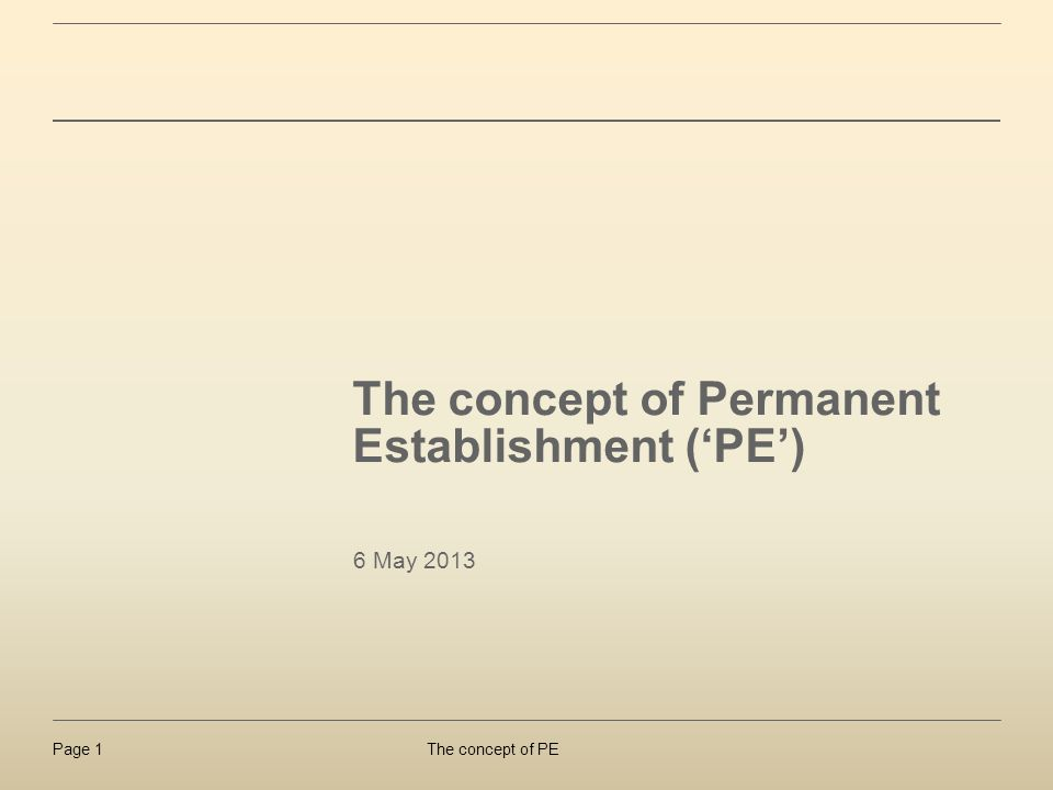 The concept of PEPage 1 The concept of Permanent Establishment (PE) 6 May 2013