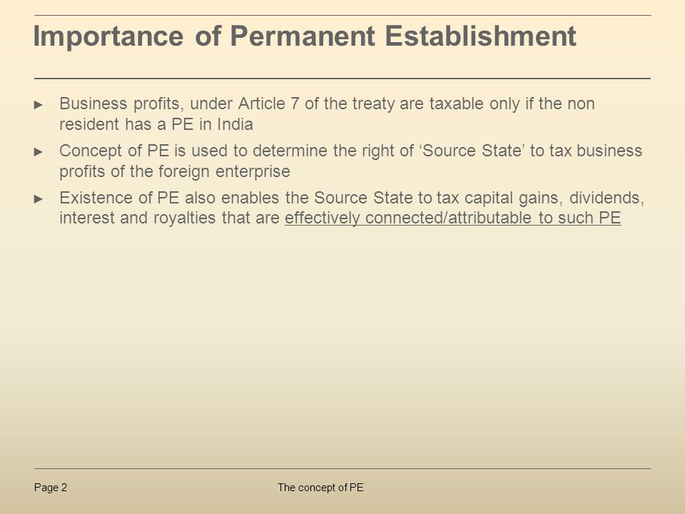 The concept of PEPage 2 Importance of Permanent Establishment Business profits, under Article 7 of the treaty are taxable only if the non resident has