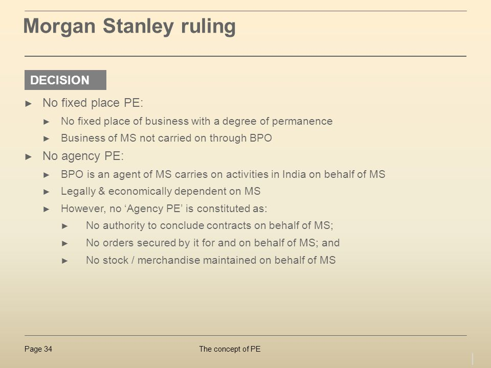 The concept of PEPage 34 Morgan Stanley ruling No fixed place PE: No fixed place of business with a degree of permanence Business of MS not carried on