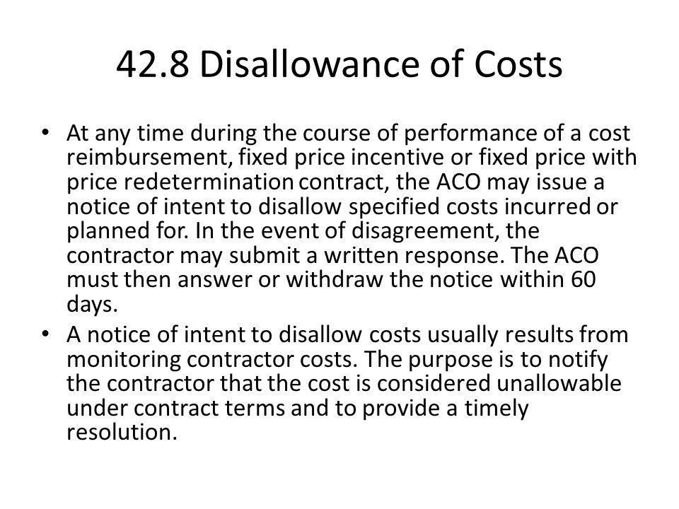 42.8 Disallowance of Costs At any time during the course of performance of a cost reimbursement, fixed price incentive or fixed price with price redet