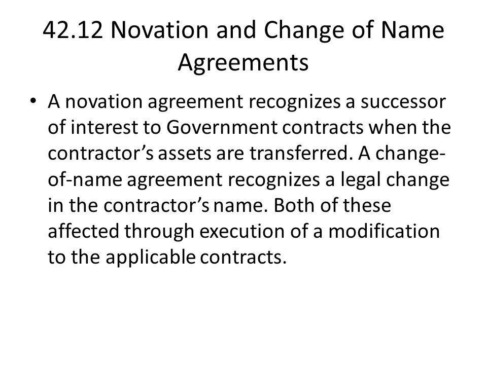 42.12 Novation and Change of Name Agreements A novation agreement recognizes a successor of interest to Government contracts when the contractors asse