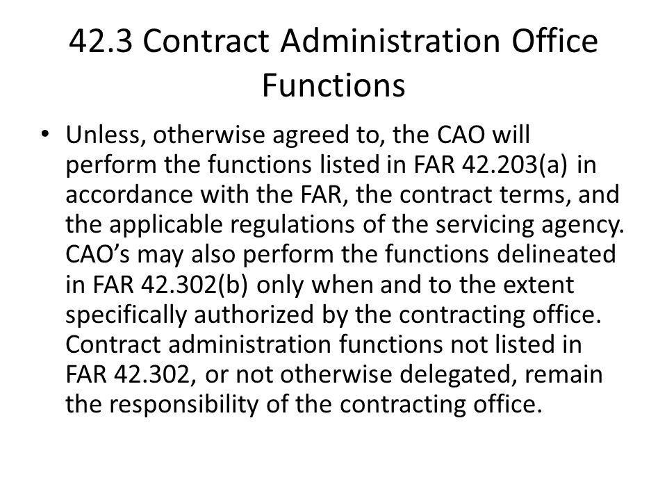 42.3 Contract Administration Office Functions Unless, otherwise agreed to, the CAO will perform the functions listed in FAR 42.203(a) in accordance wi