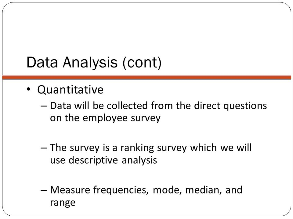 Data Analysis (cont) Quantitative – Data will be collected from the direct questions on the employee survey – The survey is a ranking survey which we