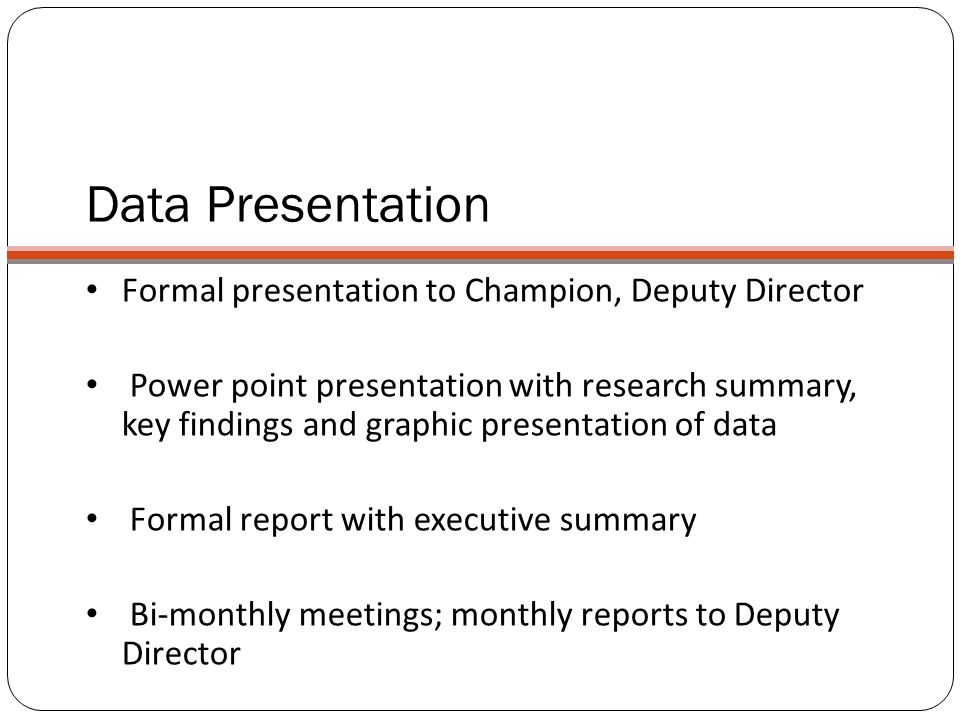 Data Presentation Formal presentation to Champion, Deputy Director Power point presentation with research summary, key findings and graphic presentation of data Formal report with executive summary Bi-monthly meetings; monthly reports to Deputy Director