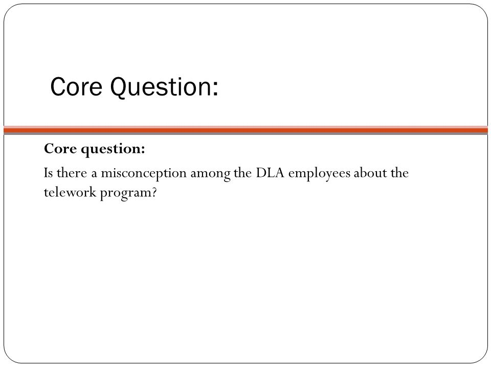 Core question: Is there a misconception among the DLA employees about the telework program? Core Question: