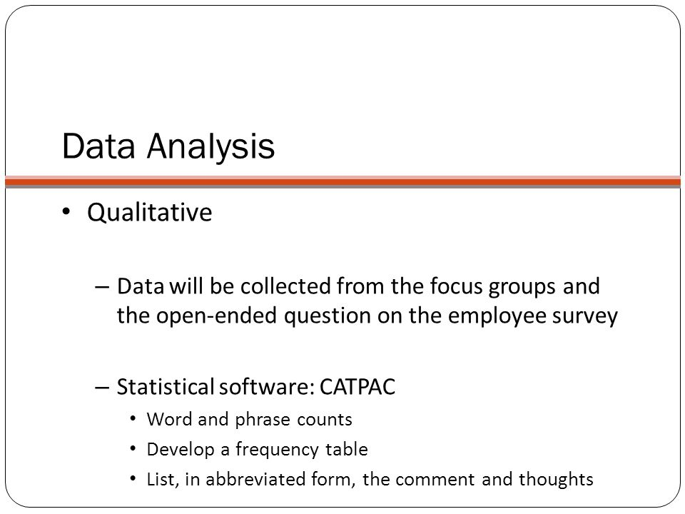 Data Analysis Qualitative – Data will be collected from the focus groups and the open-ended question on the employee survey – Statistical software: CA
