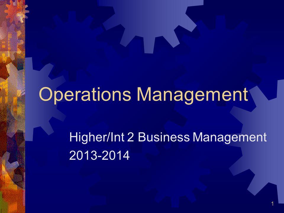 1 Operations Management Higher/Int 2 Business Management 2013-2014