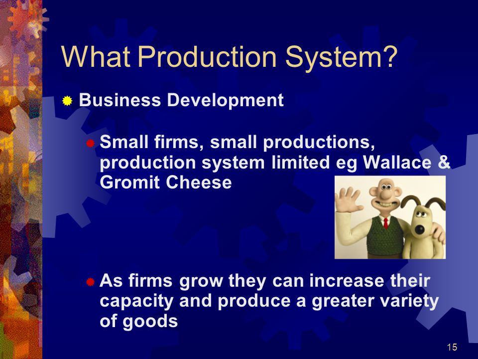 15 What Production System? Business Development Small firms, small productions, production system limited eg Wallace & Gromit Cheese As firms grow the