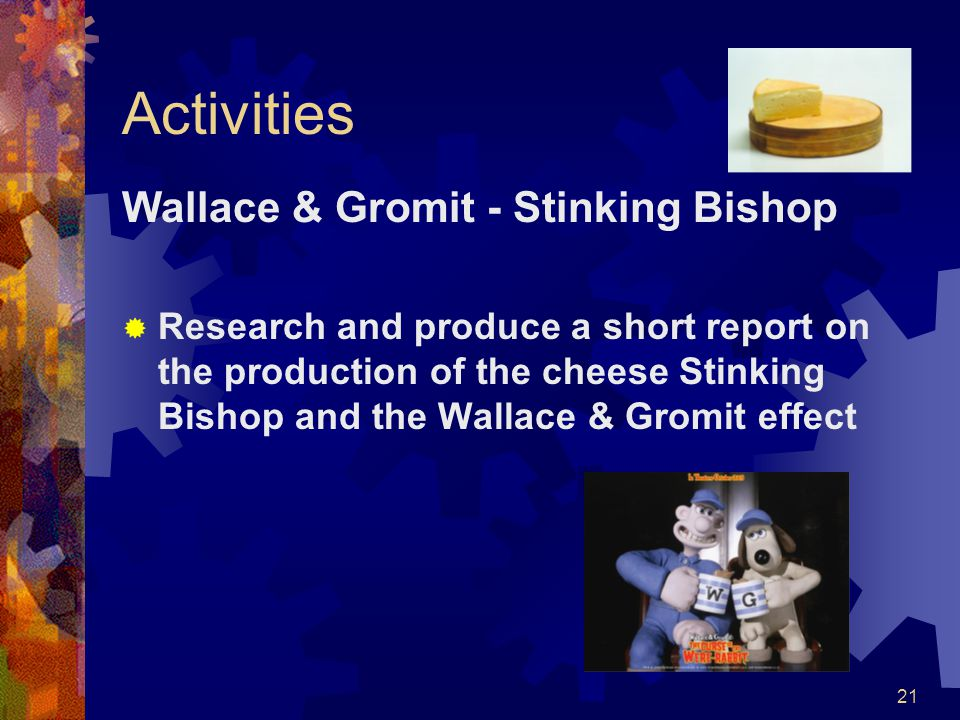 21 Activities Wallace & Gromit - Stinking Bishop Research and produce a short report on the production of the cheese Stinking Bishop and the Wallace &