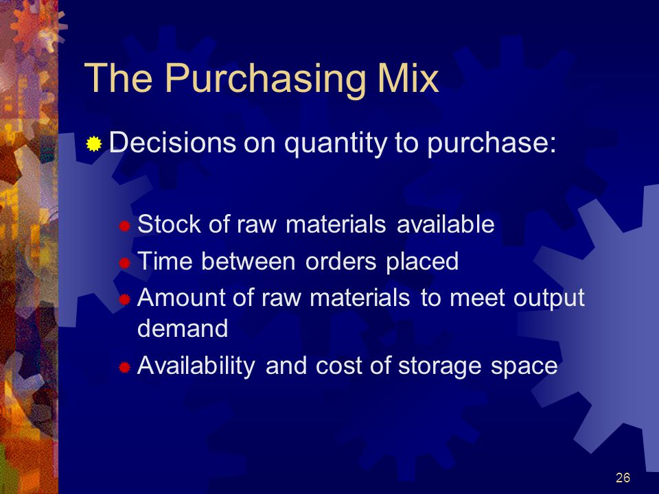 26 The Purchasing Mix Decisions on quantity to purchase: Stock of raw materials available Time between orders placed Amount of raw materials to meet o
