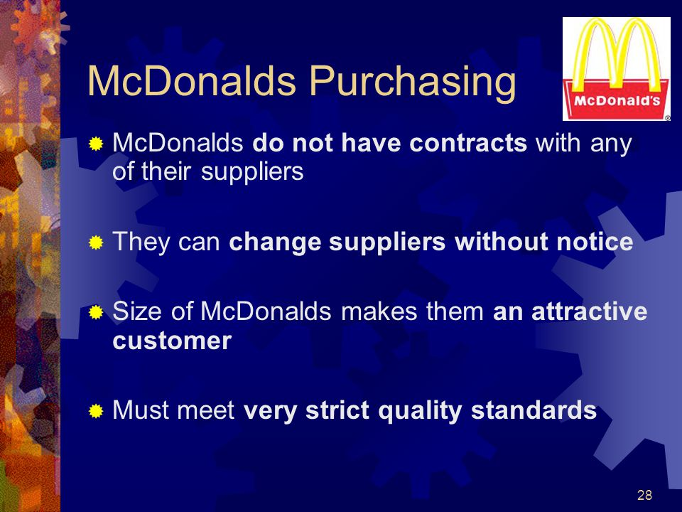 28 McDonalds Purchasing McDonalds do not have contracts with any of their suppliers They can change suppliers without notice Size of McDonalds makes t