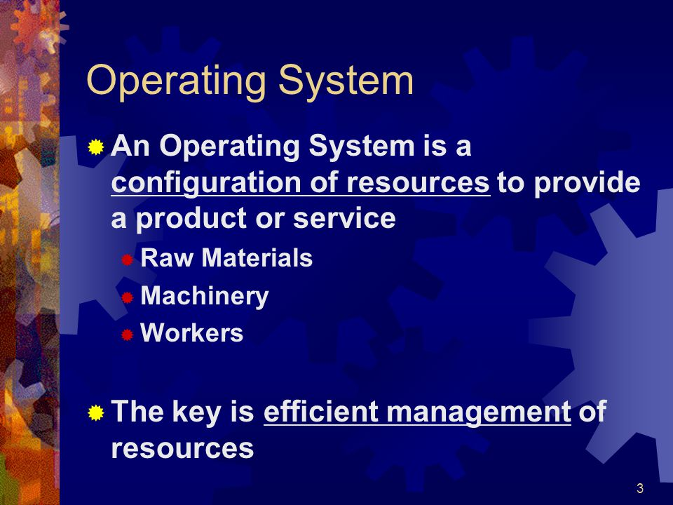 3 Operating System An Operating System is a configuration of resources to provide a product or service Raw Materials Machinery Workers The key is effi
