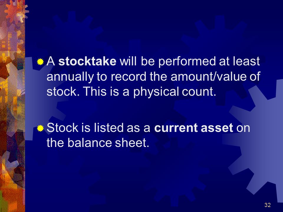 32 A stocktake will be performed at least annually to record the amount/value of stock. This is a physical count. Stock is listed as a current asset o