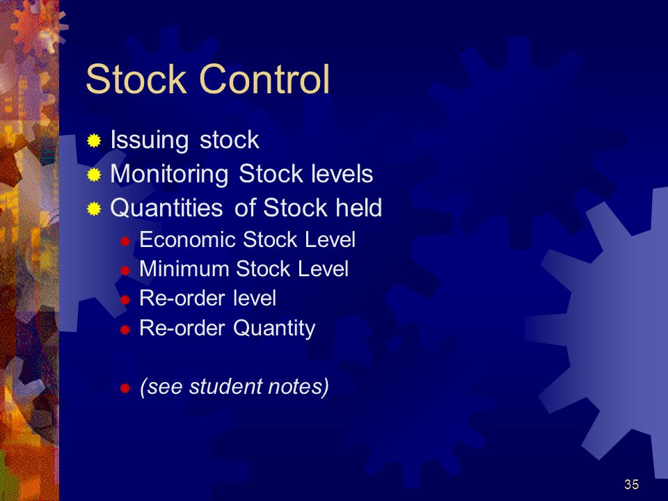 35 Stock Control Issuing stock Monitoring Stock levels Quantities of Stock held Economic Stock Level Minimum Stock Level Re-order level Re-order Quant