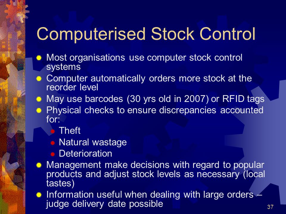 37 Computerised Stock Control Most organisations use computer stock control systems Computer automatically orders more stock at the reorder level May
