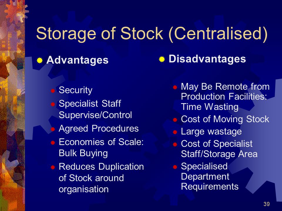 39 Storage of Stock (Centralised) Advantages Security Specialist Staff Supervise/Control Agreed Procedures Economies of Scale: Bulk Buying Reduces Dup