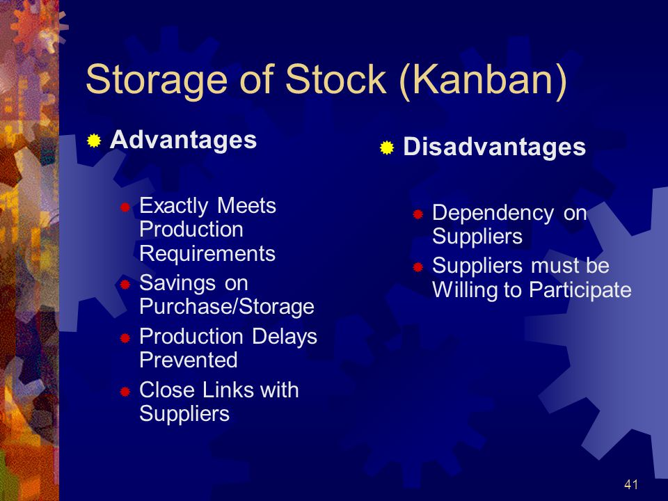 41 Storage of Stock (Kanban) Advantages Exactly Meets Production Requirements Savings on Purchase/Storage Production Delays Prevented Close Links with