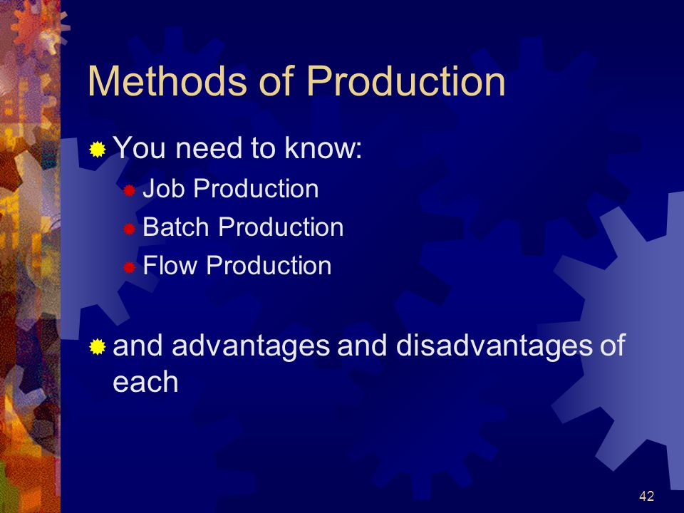 42 Methods of Production You need to know: Job Production Batch Production Flow Production and advantages and disadvantages of each