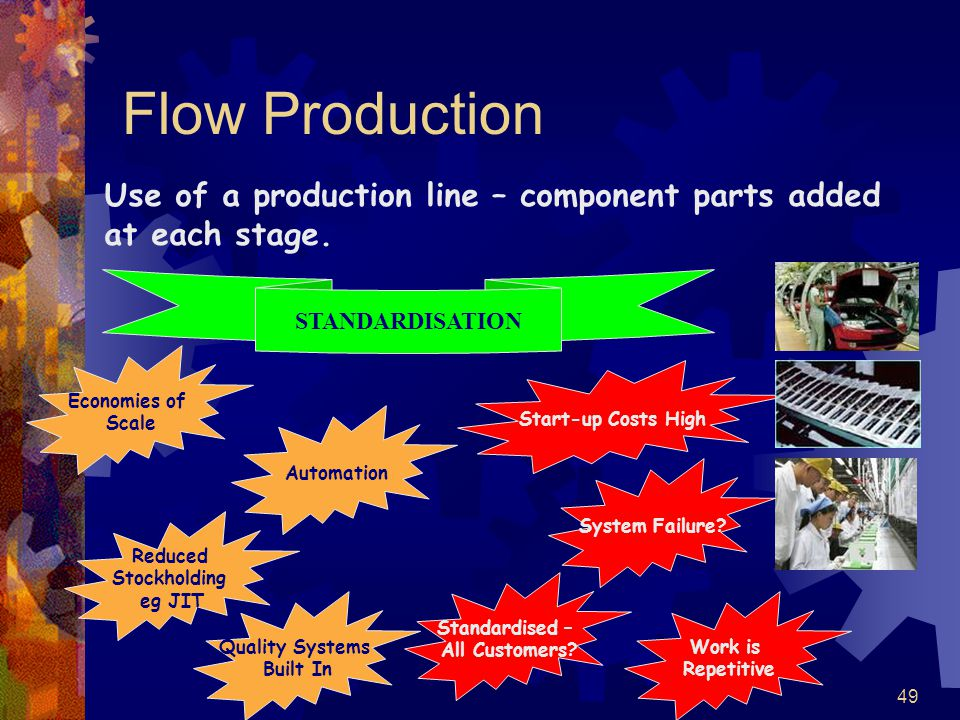 49 Flow Production Economies of Scale Reduced Stockholding eg JIT Automation Start-up Costs High Standardised – All Customers? Work is Repetitive Use