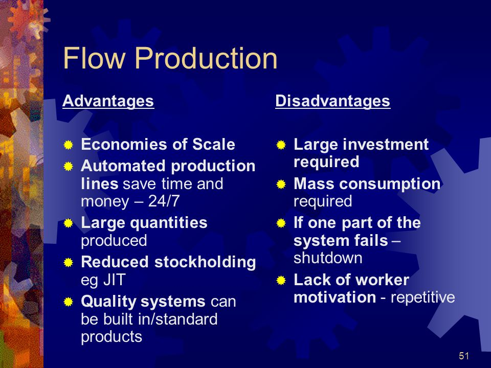 51 Flow Production Advantages Economies of Scale Automated production lines save time and money – 24/7 Large quantities produced Reduced stockholding