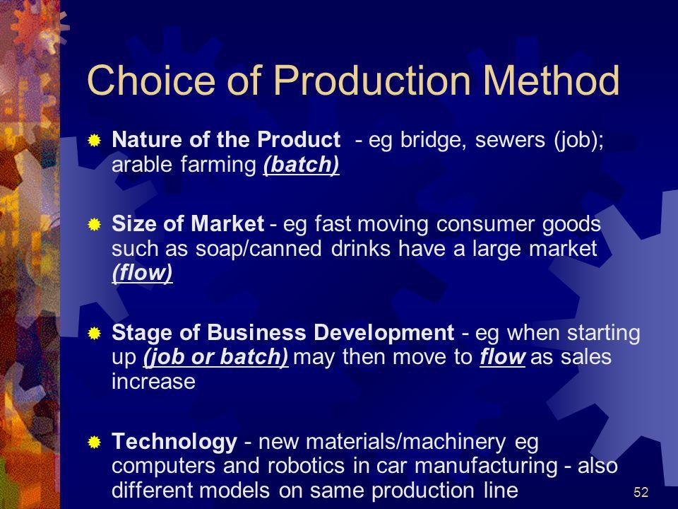 52 Choice of Production Method Nature of the Product - eg bridge, sewers (job); arable farming (batch) Size of Market - eg fast moving consumer goods