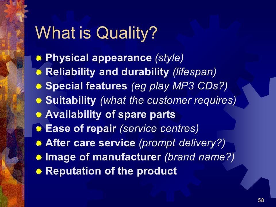 58 What is Quality? Physical appearance (style) Reliability and durability (lifespan) Special features (eg play MP3 CDs?) Suitability (what the custom