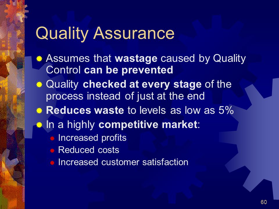 60 Quality Assurance Assumes that wastage caused by Quality Control can be prevented Quality checked at every stage of the process instead of just at