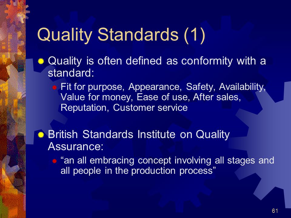 61 Quality Standards (1) Quality is often defined as conformity with a standard: Fit for purpose, Appearance, Safety, Availability, Value for money, E