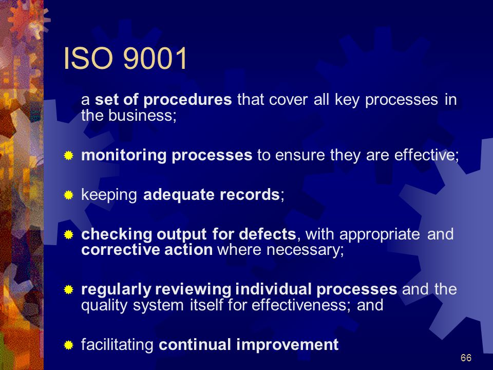 66 ISO 9001 a set of procedures that cover all key processes in the business; monitoring processes to ensure they are effective; keeping adequate reco