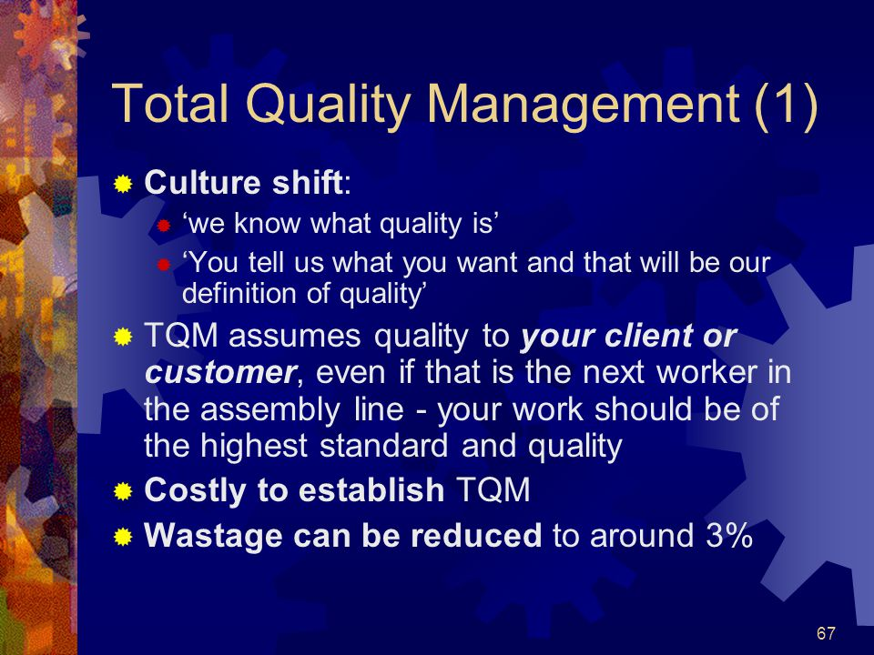 67 Total Quality Management (1) Culture shift: we know what quality is You tell us what you want and that will be our definition of quality TQM assume