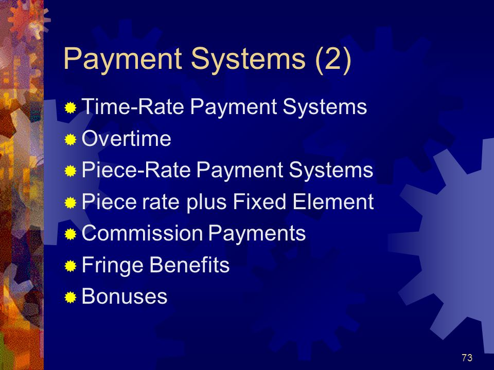 73 Payment Systems (2) Time-Rate Payment Systems Overtime Piece-Rate Payment Systems Piece rate plus Fixed Element Commission Payments Fringe Benefits