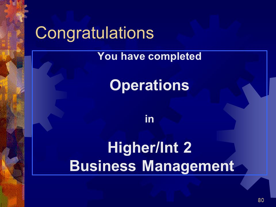 80 Congratulations You have completed Operations in Higher/Int 2 Business Management