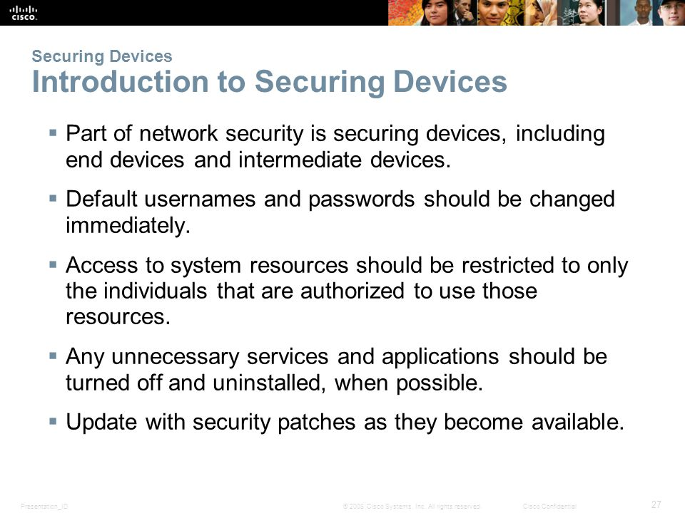 Presentation_ID 27 © 2008 Cisco Systems, Inc. All rights reserved.Cisco Confidential Securing Devices Introduction to Securing Devices Part of network