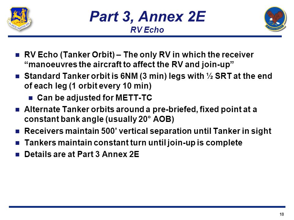 Part 3, Annex 2E RV Echo RV Echo (Tanker Orbit) – The only RV in which the receiver manoeuvres the aircraft to affect the RV and join-up Standard Tank