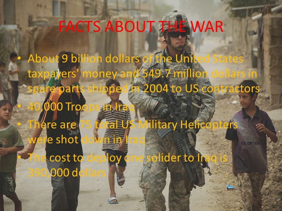 FACTS ABOUT THE WAR About 9 billion dollars of the United States taxpayers money and 549.7 million dollars in spare parts shipped in 2004 to US contractors 40,000 Troops in Iraq There are 75 total US Military Helicopters were shot down in Iraq The cost to deploy one solider to Iraq is 390,000 dollars