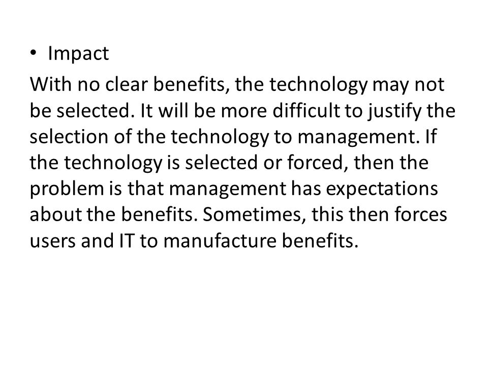 Impact With no clear benefits, the technology may not be selected. It will be more difficult to justify the selection of the technology to management.