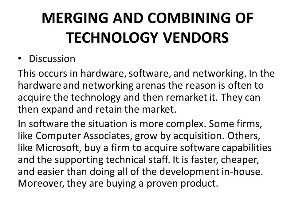 MERGING AND COMBINING OF TECHNOLOGY VENDORS Discussion This occurs in hardware, software, and networking. In the hardware and networking arenas the re