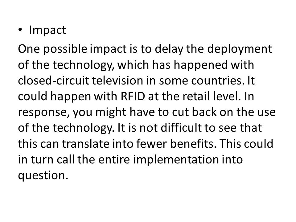 Impact One possible impact is to delay the deployment of the technology, which has happened with closed-circuit television in some countries. It could